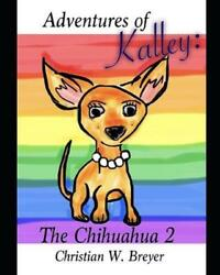 Adventures of Kalley: The Chihuahua 2 by Christian W. Breyer English Paperback