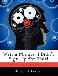 Wait A Minute I Didn't Sign Up For This By Dalene D. Perdue English Paperbac