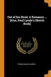 Out Of His Head. A Romance ... [also, Paul Lynde's Sketch Book] By Thomas Bailey