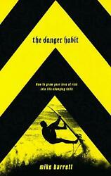 The Danger Habit How To Grow Your Love Of Risk Into Life-changing Faith By Mike