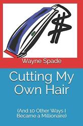 Cutting My Own Hair And 10 Other Ways I Became A Millionaire By Wayne Spade