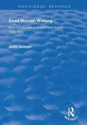 Dead Woman Walking Executed Women In England And Wales, 1900-55 By Anette Balli