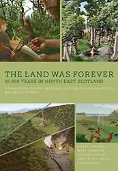 The Land Was Forever 15000 Years In North-east Scotland Exca... By Wilson Don