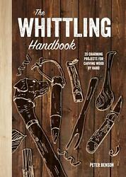 The Whittling Handbook 20 Charming Projects For Carving Wood By Hand By Peter B