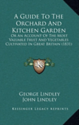 A Guide to the Orchard and Kitchen Garden: Or an Account of the Most Valuable