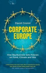 Corporate Europe : How Big Business Sets Policies on Food, Climate and War, H...