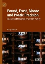 Pound, Frost, Moore, And Poetic Precision Science In Modernist American Poetry