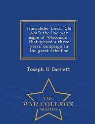 The Soldier Bird. Old Abe The Live War Eagle Of Wisconsin That Served A T...