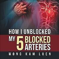 How I Unblocked My 5 Blocked Arteries Paperback By Wong Kam Luen Brand New...