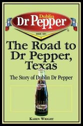 The Road To Dr Pepper, Texas The Story Of Dublin Dr Pepper By Karen Wright New