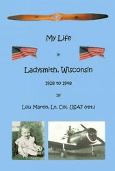 My Life In Ladysmith, Wisconsin 1928 To 1948, Paperback By Martin, Lou, Brand...
