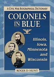 Colonels In Blue--illinois, Iowa, Minnesota And Wisconsin A Civil War By Hunt