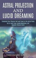 Astral Projection and Lucid Dreaming: Transcend Your Physical Self and Travel to