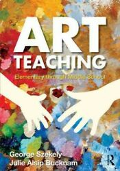Art Teaching Elementary Through Middle School Paperback By Szekely George...