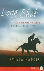 Long Shot My Bipolar Life And The Horses Who Saved Me By Sylvia Harris New
