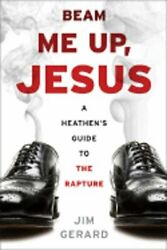 Beam Me Up, Jesus A Heathen's Guide To The Rapture By Jim Gerard New