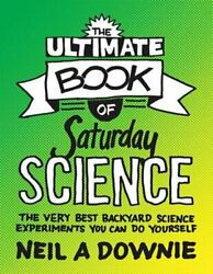 The Ultimate Book of Saturday Science: The Very Best Backyard Science by Downie