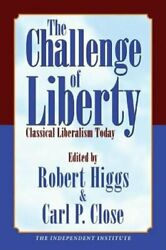 The Challenge Of Liberty Classical Liberalism Today By Robert Higgs New