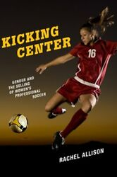 Kicking Center Gender And The Selling Of Women's Professional Soccer By Allison