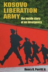 Kosovo Liberation Army The Inside Story Of An Insurgency By Henry H Perritt