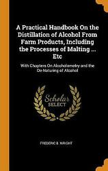 A Practical Handbook On The Distillation Of Alcohol From Farm Products, Inclu...