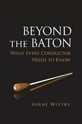 Beyond The Baton What Every Conductor Needs To Know Hardcover By Wittry D...