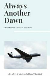 Always Another Dawn The Story Of A Rocket Test Pilot By Albert Scott Crossfield