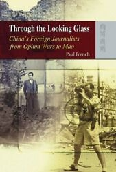 Through The Looking Glass China's Foreign Journalists From Opium Wars To Mao