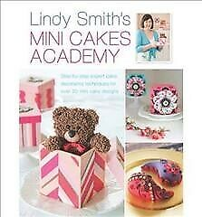 Lindy Smith's Mini Cakes Academy Step-by-step Expert Cake Decorating Techni...