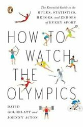 How To Watch The Olympics The Essential Guide To The Rules, Statistics, Heroes,