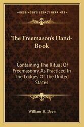 The Freemason's Hand-book Containing The Ritual Of Freemasonry, As Practiced In