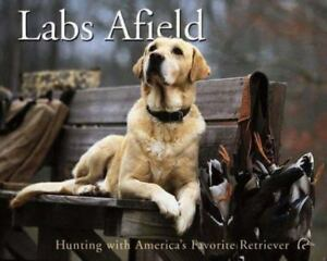 Labs Afield: Hunting with America#x27;s Favorite Retriever