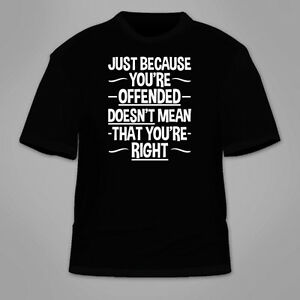 Just Because Youre Offended Doesnt Mean That Youre Right T Shirt. Anti PC Tee $18.60
