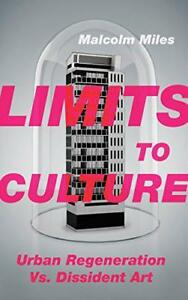 Limits to Culture: Urban Regeneration vs. Dissident Art by Miles Malcolm NEW B