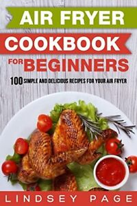 Air Fryer Cookbook for Beginners: 100 Simple and Delicious Recipes for Your Air