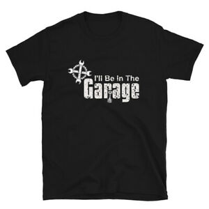 Ill be In The Garage T Shirt Fathers Day Gift Dad shirt Mechanic funny $16.95