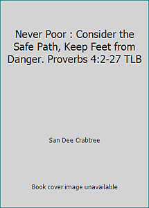 Never Poor : Consider the Safe Path Keep Feet from Danger. Proverbs 4:2-27 TLB