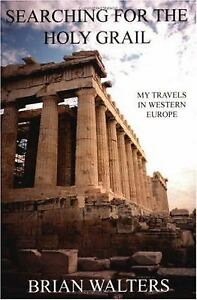 Searching for the Holy Grail : My Travels in Western Europe by Brian Walters