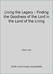 Living the Legacy : Finding the Goodness of the Lord in the Land of the Living