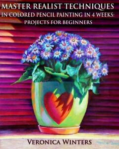 Master Realist Techniques in Colored Pencil Painting in 4 Weeks: Projects for…