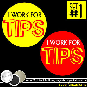I Work For Tips SET OF 2 PINBACK BUTTONS or MAGNETS appreciated Accepted #1140
