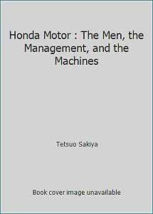 Honda Motor : The Men, the Management, and the Machines by Tetsuo Sakiya