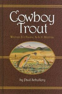 Cowboy Trout : Western Fly Fishing as If It Matters by Paul Schullery