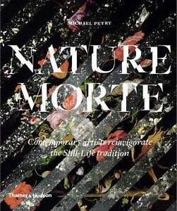 Nature Morte: Contemporary Artists Reinvigorate the Still Life Tradition by Pet $19.24