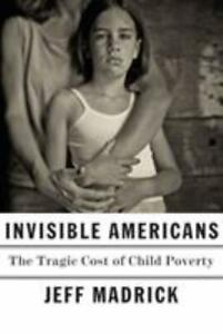 Invisible Americans : The Tragic Cost of Child Poverty by Jeff Madrick $5.45