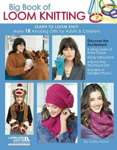 Big Book of Loom Knitting : Learn to Loom Knit Make 18 Amazing Gifts for...