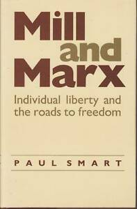 Mill and Marx: Individual Liberty and the Roads to Freedom. Paul Smart.