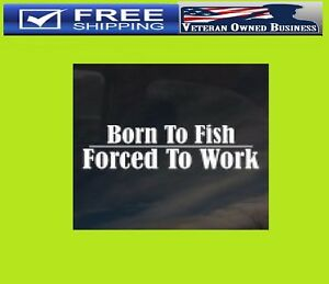 BORN TO FISH FORCED TO WORK VINYL DIE CUT DECAL STICKER WINDOW FISHING TRUCK
