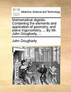 Mathematical Digests Containing the Elements and Application of Geometry, and...