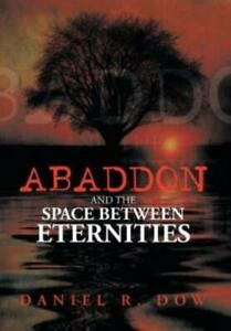 Abaddon and the Space Between Eternities by Daniel R. Dow 2013, Hardcover